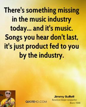 There's something missing in the music industry today... and it's music. Songs you hear don't last, it's just product fed to you by the industry.
