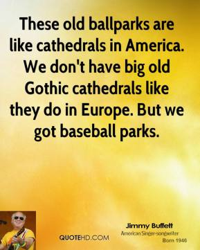 These old ballparks are like cathedrals in America. We don't have big old Gothic cathedrals like they do in Europe. But we got baseball parks.