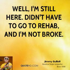 Well, I'm still here. Didn't have to go to rehab, and I'm not broke.