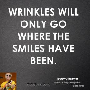 Wrinkles will only go where the smiles have been.