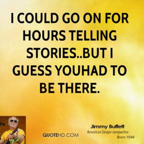 Jimmy Buffett  - I could go on for hours telling stories..but I guess youhad to be there.