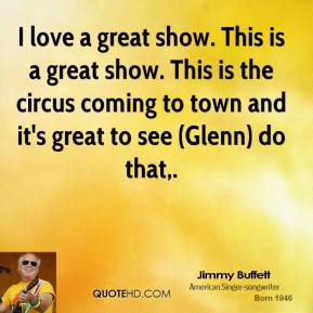 I love a great show. This is a great show. This is the circus coming to town and it's great to see (Glenn) do that.