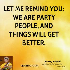 Let me remind you: We are party people, and things will get better.