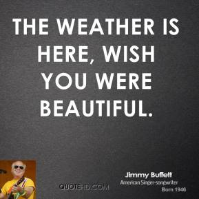 The weather is here, wish you were beautiful.