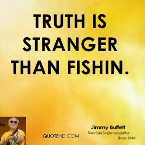 Truth is stranger than fishin.