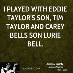 Jimmy Smith - I played with Eddie Taylor's son, Tim Taylor and Carey Bells son Lurie Bell.