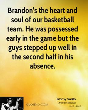Jimmy Smith  - Brandon's the heart and soul of our basketball team. He was possessed early in the game but the guys stepped up well in the second half in his absence.