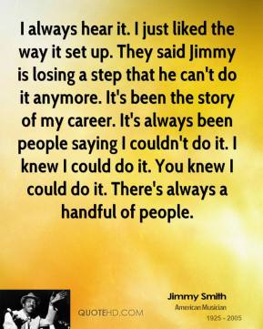 I always hear it. I just liked the way it set up. They said Jimmy is losing a step that he can't do it anymore. It's been the story of my career. It's always been people saying I couldn't do it. I knew I could do it. You knew I could do it. There's always a handful of people.