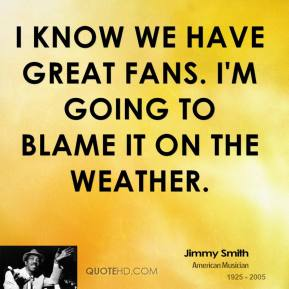 I know we have great fans. I'm going to blame it on the weather.