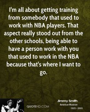 Jimmy Smith  - I'm all about getting training from somebody that used to work with NBA players. That aspect really stood out from the other schools, being able to have a person work with you that used to work in the NBA because that's where I want to go.