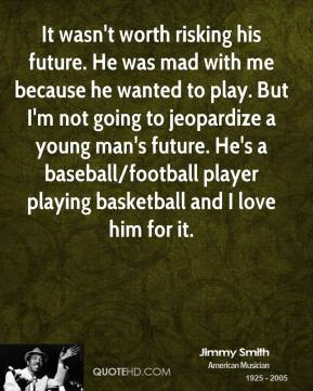 It wasn't worth risking his future. He was mad with me because he wanted to play. But I'm not going to jeopardize a young man's future. He's a baseball/football player playing basketball and I love him for it.