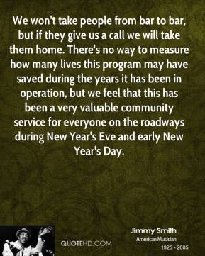 We won't take people from bar to bar, but if they give us a call we will take them home. There's no way to measure how many lives this program may have saved during the years it has been in operation, but we feel that this has been a very valuable community service for everyone on the roadways during New Year's Eve and early New Year's Day.