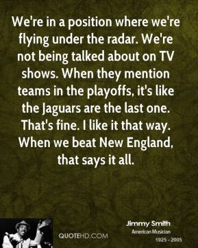 We're in a position where we're flying under the radar. We're not being talked about on TV shows. When they mention teams in the playoffs, it's like the Jaguars are the last one. That's fine. I like it that way. When we beat New England, that says it all.