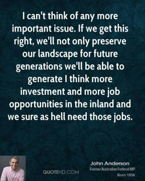 I can't think of any more important issue. If we get this right, we'll not only preserve our landscape for future generations we'll be able to generate I think more investment and more job opportunities in the inland and we sure as hell need those jobs.