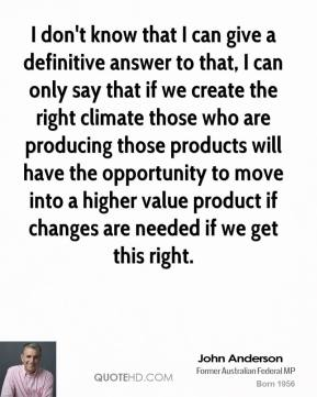 John Anderson - I don't know that I can give a definitive answer to that, I can only say that if we create the right climate those who are producing those products will have the opportunity to move into a higher value product if changes are needed if we get this right.