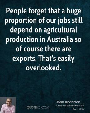 People forget that a huge proportion of our jobs still depend on agricultural production in Australia so of course there are exports. That's easily overlooked.