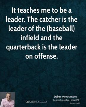 It teaches me to be a leader. The catcher is the leader of the (baseball) infield and the quarterback is the leader on offense.