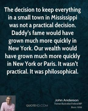 John Anderson  - The decision to keep everything in a small town in Mississippi was not a practical decision. Daddy's fame would have grown much more quickly in New York. Our wealth would have grown much more quickly in New York or Paris. It wasn't practical. It was philosophical.