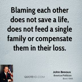 Blaming each other does not save a life, does not feed a single family or compensate them in their loss.
