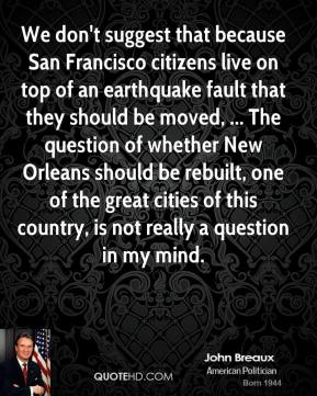 We don't suggest that because San Francisco citizens live on top of an earthquake fault that they should be moved, ... The question of whether New Orleans should be rebuilt, one of the great cities of this country, is not really a question in my mind.