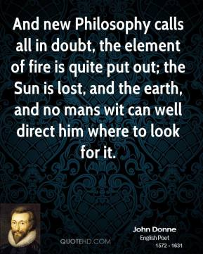 John Donne - And new Philosophy calls all in doubt, the element of fire is quite put out; the Sun is lost, and the earth, and no mans wit can well direct him where to look for it.