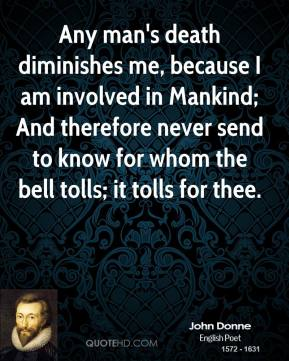 John Donne - Any man's death diminishes me, because I am involved in Mankind; And therefore never send to know for whom the bell tolls; it tolls for thee.