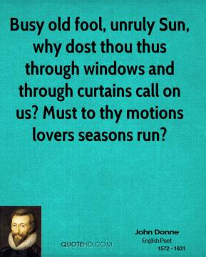 John Donne - Busy old fool, unruly Sun, why dost thou thus through windows and through curtains call on us? Must to thy motions lovers seasons run?