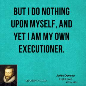 But I do nothing upon myself, and yet I am my own executioner.