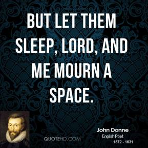 John Donne - But let them sleep, Lord, and me mourn a space.