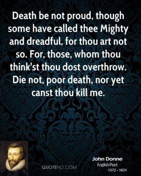 John Donne - Death be not proud, though some have called thee Mighty and dreadful, for thou art not so. For, those, whom thou think'st thou dost overthrow. Die not, poor death, nor yet canst thou kill me.