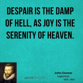 John Donne - Despair is the damp of hell, as joy is the serenity of heaven.