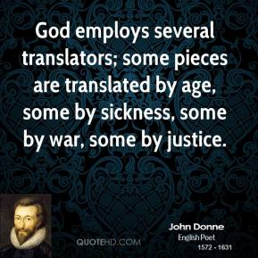 John Donne - God employs several translators; some pieces are translated by age, some by sickness, some by war, some by justice.