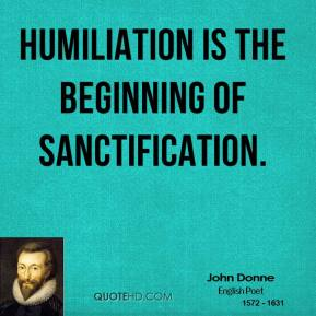 Humiliation is the beginning of sanctification.