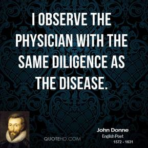 I observe the physician with the same diligence as the disease.