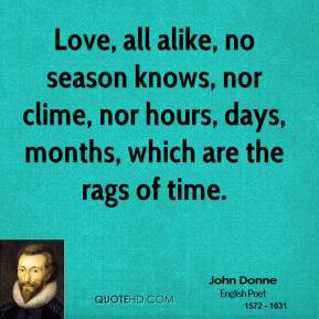 John Donne - Love, all alike, no season knows, nor clime, nor hours, days, months, which are the rags of time.