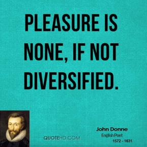 Pleasure is none, if not diversified.
