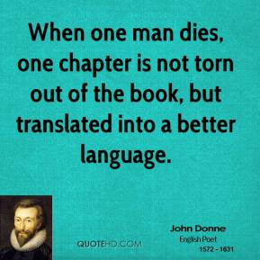 John Donne - When one man dies, one chapter is not torn out of the book, but translated into a better language.