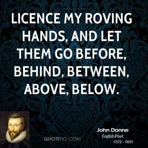 John Donne  - Licence my roving hands, and let them go Before, behind, between, above, below.
