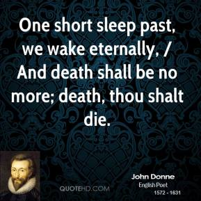 John Donne  - One short sleep past, we wake eternally, / And death shall be no more; death, thou shalt die.