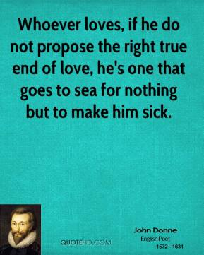 John Donne  - Whoever loves, if he do not propose the right true end of love, he's one that goes to sea for nothing but to make him sick.