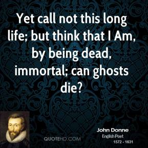 John Donne  - Yet call not this long life; but think that I Am, by being dead, immortal; can ghosts die?