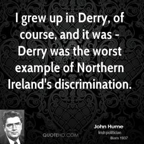 John Hume - I grew up in Derry, of course, and it was - Derry was the worst example of Northern Ireland's discrimination.