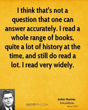 John Hume - I think that's not a question that one can answer accurately. I read a whole range of books, quite a lot of history at the time, and still do read a lot. I read very widely.