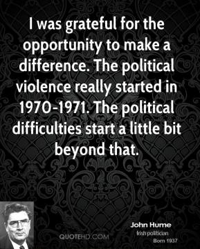 John Hume - I was grateful for the opportunity to make a difference. The political violence really started in 1970-1971. The political difficulties start a little bit beyond that.