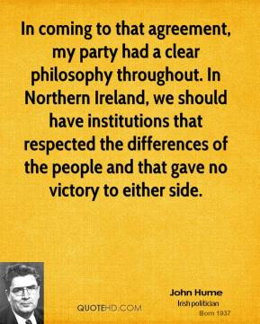 John Hume - In coming to that agreement, my party had a clear philosophy throughout. In Northern Ireland, we should have institutions that respected the differences of the people and that gave no victory to either side.