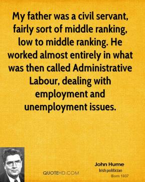 John Hume - My father was a civil servant, fairly sort of middle ranking, low to middle ranking. He worked almost entirely in what was then called Administrative Labour, dealing with employment and unemployment issues.
