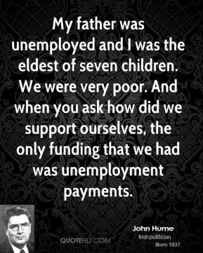 John Hume - My father was unemployed and I was the eldest of seven children. We were very poor. And when you ask how did we support ourselves, the only funding that we had was unemployment payments.