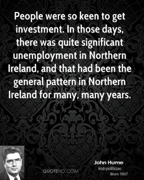 John Hume - People were so keen to get investment. In those days, there was quite significant unemployment in Northern Ireland, and that had been the general pattern in Northern Ireland for many, many years.
