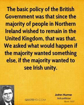 John Hume - The basic policy of the British Government was that since the majority of people in Northern Ireland wished to remain in the United Kingdom, that was that. We asked what would happen if the majority wanted something else, if the majority wanted to see Irish unity.