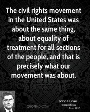 John Hume - The civil rights movement in the United States was about the same thing, about equality of treatment for all sections of the people, and that is precisely what our movement was about.